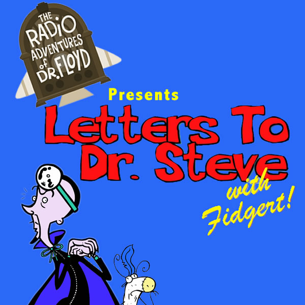 The Radio Adventures of Dr. Floyd Presents: Letters To Dr. Steve with Fidgert Video Podcast!